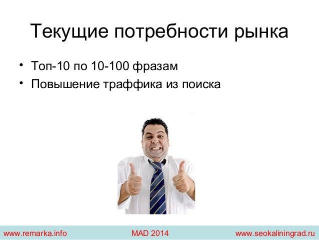 Текущие потребности рынка  • Топ-10 по 10-100 фразам  • Повышение траффика из поиска  www.remarka.info MAD 2014 www.seokal...