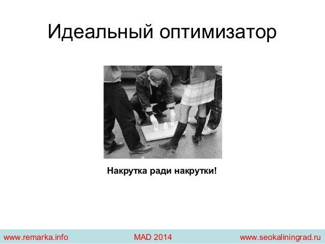 Идеальный оптимизатор  Накрутка ради накрутки!  www.remarka.info MAD 2014 www.seokaliningrad.ru