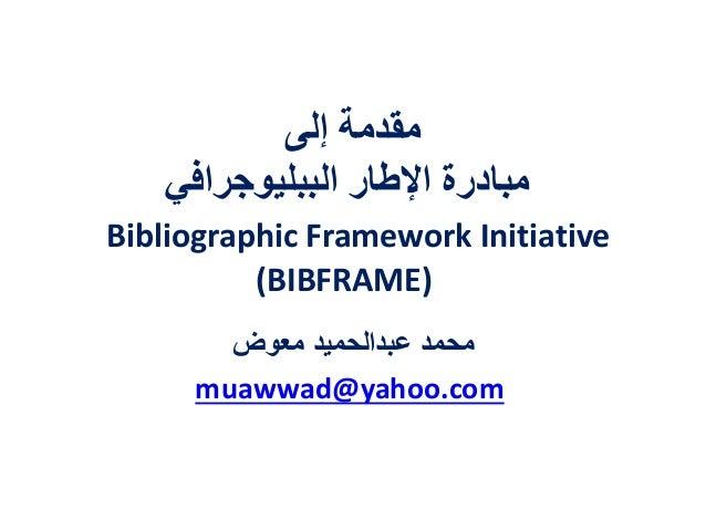 إلى مقدمة الببليوجرافي اإلطار مبادرة Bibliographic Framework Initiative (BIBFRAME) معوض عبدالحميد محمد mua...