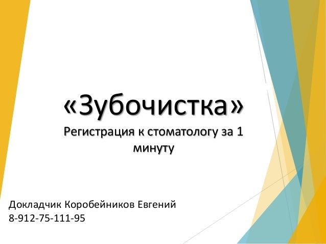 «Зубочистка»  Регистрация к стоматологу за 1  минуту  Докладчик Коробейников Евгений  8-912-75-111-95