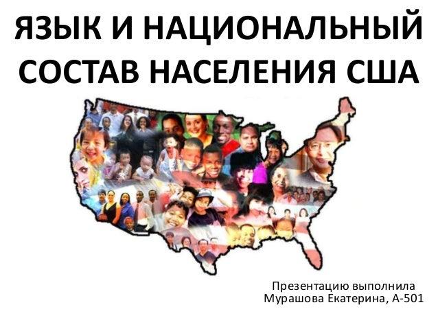 ЯЗЫК И НАЦИОНАЛЬНЫЙ  СОСТАВ НАСЕЛЕНИЯ США  Презентацию выполнила  Мурашова Екатерина, А-501