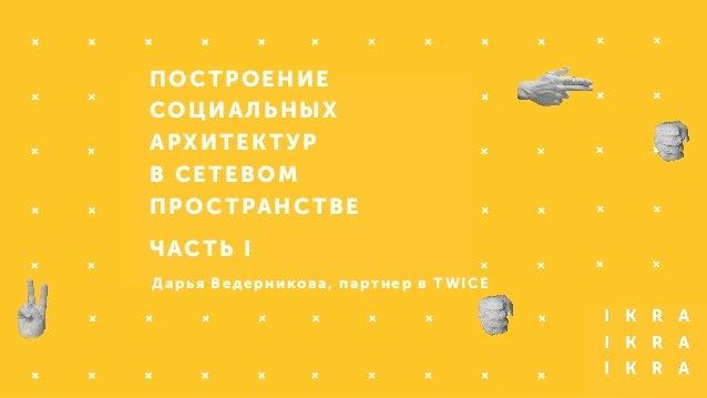 ПОСТРОЕНИЕ  СОЦИАЛЬНЫХ  АРХИТЕКТУР  В СЕТЕВОМ  ПРОСТРАНСТВЕ  ЧАСТЬ I  Дарья Ведерникова, партнер в TWICE