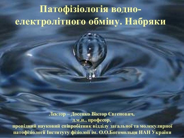 Патофізіологія водно-  електролітного обміну. Набряки  Лектор – Досенко Віктор Євгенович,  д.м.н., професор,  провідний на...