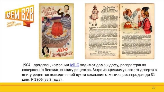 26  1904 - продавец компании Jell-O ходил от дома к дому, распространяя совершенно бесплатно книгу рецептов. Встроив «рекл...