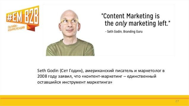 27  Seth Godin (Сет Годин), американский писатель и маркетолог в 2008 году заявил, что «контент-маркетинг – единственный о...