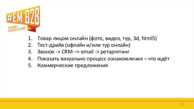 66  1.Товар лицом онлайн (фото, видео, тур, 3d, html5)  2.Тест-драйв (офлайн и/или тур онлайн)  3.Звонок -> CRM –> email -...
