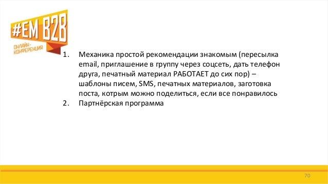 70  1.Механика простой рекомендации знакомым (пересылка email, приглашение в группу через соцсеть, дать телефон друга, печ...