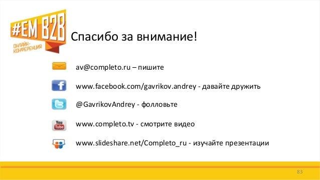 83  Спасибо за внимание!  av@completo.ru – пишите  www.facebook.com/gavrikov.andrey - давайте дружить  @GavrikovAndrey - ф...