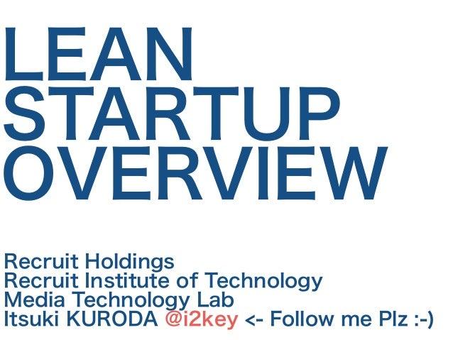 LEAN  STARTUP  OVERVIEW  Recruit Holdings  Recruit Institute of Technology  Media Technology Lab  Itsuki KURODA @i2key <- ...