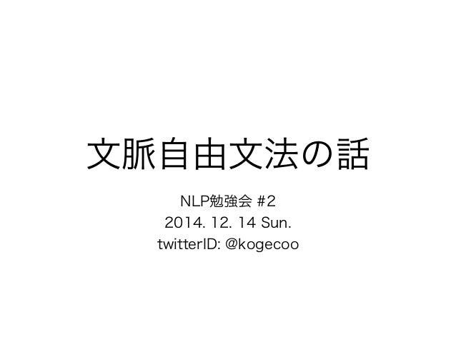 文脈自由文法の話  NLP勉強会 #2  2014. 12. 14 Sun.  twitterID: @kogecoo