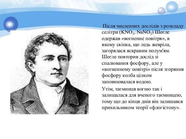 Після численних дослідів з розкладу  селітри (KNO3, NaNO3) Шеєле  одержав «вогненне повітря», в  якому скіпка, що ледь жев...