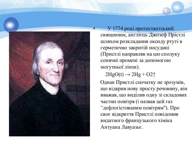• У 1774 році протестантський  священник, англієць Джозеф Прістлі  шляхом розкладання оксиду ртуті в  герметично закритій ...