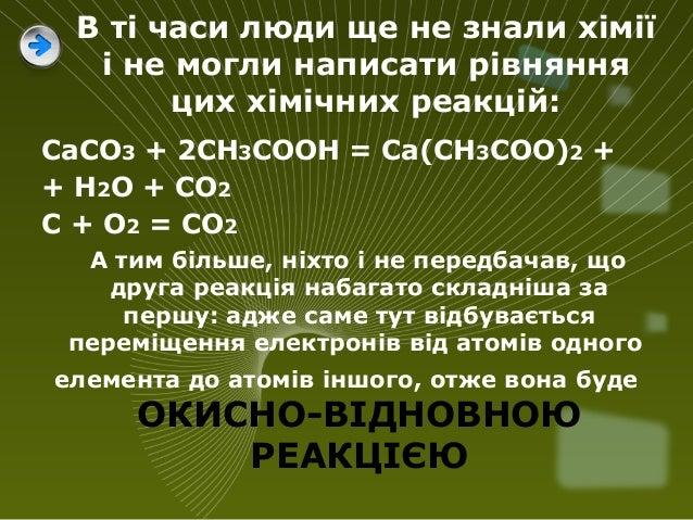 В ті часи люди ще не знали хімії і не могли написати рівняння цих хімічних реакцій: СаСО3 + 2СН3СООН = Са(СН3СОО)2 + + Н2О...