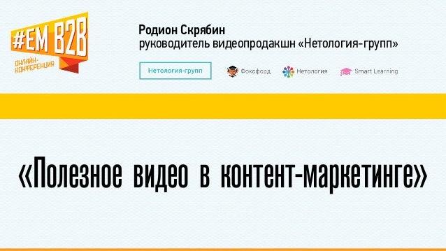 Родион Скрябин  руководитель видеопродакшн «Нетология-групп»  «Полезное видео в контент-маркетинге»