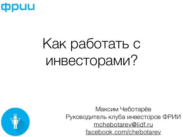 Как работать с  инвесторами?  Максим Чеботарёв  Руководитель клуба инвесторов ФРИИ  mchebotarev@iidf.ru  facebook.com/cheb...