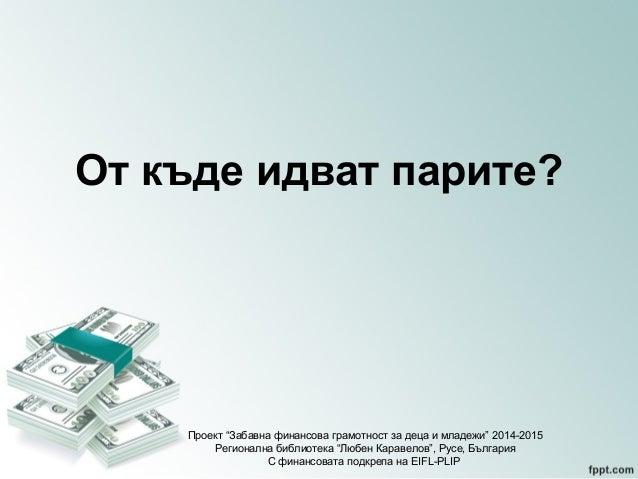 """От къде идват парите?  Проект """"Забавна финансова грамотност за деца и младежи"""" 2014-2015  Регионална библиотека """"Любен Кар..."""
