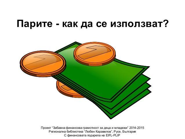 """Парите - как да се използват? Проект """"Забавна финансова грамотност за деца и младежи"""" 2014-2015 Регионална библиотека """"Люб..."""