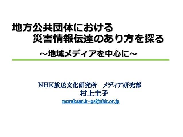 NHK放送文化研究所メディア研究部  村上圭子 murakami.k-gs@nhk.or.jp 地方公共団体における 災害情報伝達のあり方を探る ~地域メディアを中心に~