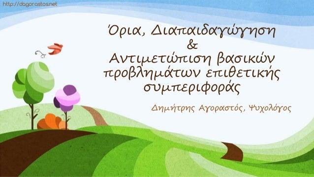 Όρια, Διαπαιδαγώγηση & Αντιμετώπιση βασικών προβλημάτων επιθετικής συμπεριφοράς Δημήτρης Αγοραστός, Ψυχολόγος http://dagor...