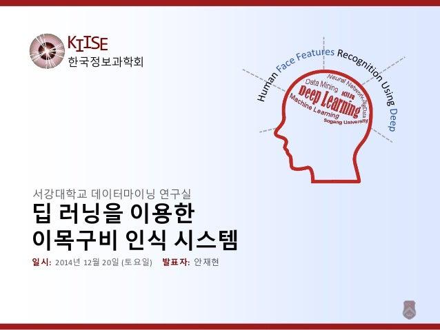 KIISE 한국정보과학회 딥 러닝을 이용한 이목구비 인식 시스템 서강대학교 데이터마이닝 연구실 일시: 2014년 12월 20일 (토요일) 발표자: 안재현