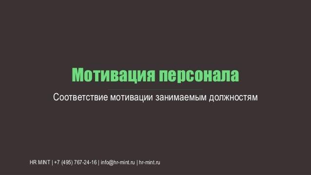 Мотивация персонала Соответствие мотивации занимаемым должностям HR MINT | +7 (495) 767-24-16 | info@hr-mint.ru | hr-mint....