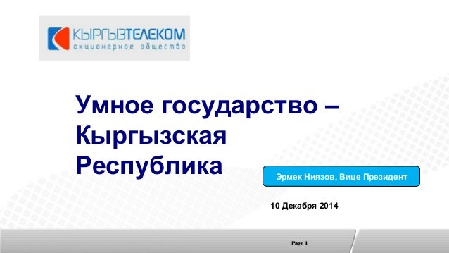 Page 1 Умное государство – Кыргызская Республика 10 Декабря 2014 Эрмек Ниязов, Вице Президент