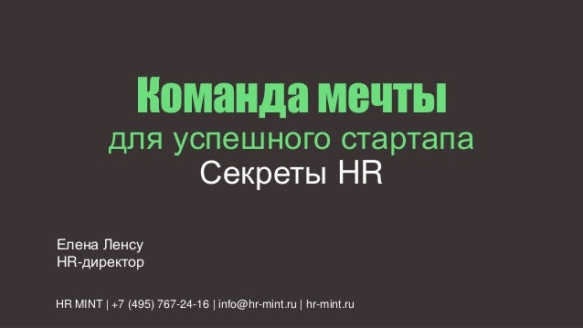 Команда мечты для успешного стартапа Секреты HR HR MINT | +7 (495) 767-24-16 | info@hr-mint.ru | hr-mint.ru Елена Ленсу HR...