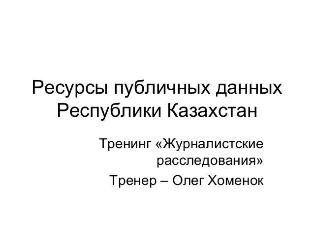 Ресурсы публичных данных Республики Казахстан Тренинг «Журналистские расследования» Тренер – Олег Хоменок
