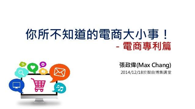 你所不知道的電商大小事! -電商專利篇 張政偉(Max Chang) 2014/12/18於智由博集講堂