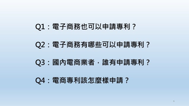 Q1:電子商務也可以申請專利? Q2:電子商務有哪些可以申請專利? Q3:國內電商業者,誰有申請專利? Q4:電商專利該怎麼樣申請? 6