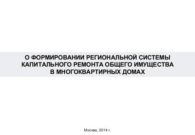 О ФОРМИРОВАНИИ РЕГИОНАЛЬНОЙ СИСТЕМЫ КАПИТАЛЬНОГО РЕМОНТА ОБЩЕГО ИМУЩЕСТВА В МНОГОКВАРТИРНЫХ ДОМАХ Москва, 2014 г.