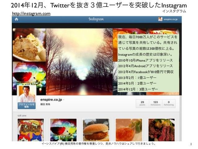 1イーンスパイア(株) 横田秀珠の著作権を尊重しつつ、是非ノウハウはシェアして行きましょう。 2014年12月、Twitterを抜き3億ユーザーを突破したInstagram http://instagram.com 現在、毎日7000万人がこの...