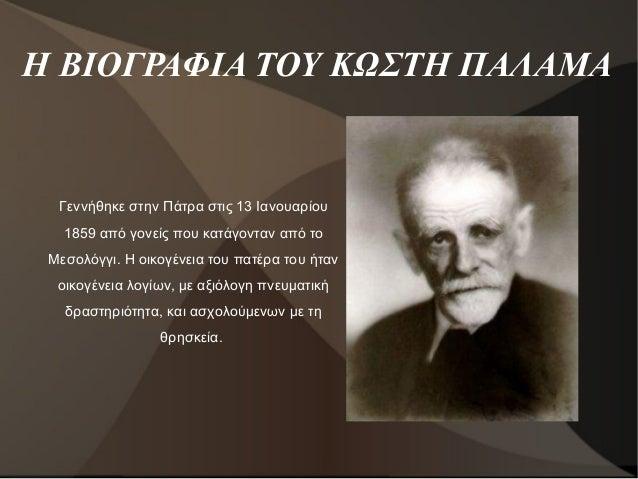 Η ΒΙΟΓΡΑΦΙΑ ΤΟΥ ΚΩΣΤΗ ΠΑΛΑΜΑ Γεννήθηκε στην Πάτρα στις 13 Ιανουαρίου 1859 από γονείς που κατάγονταν από το Μεσολόγγι. Η οι...