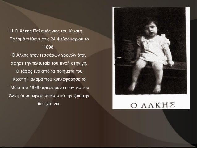  Ο Άλκης Παλαμάς γιος του Κωστή Παλαμά πέθανε στις 24 Φεβρουαρίου το 1898. Ο Άλκης ήταν τεσσάρων χρονών όταν άφησε την τε...