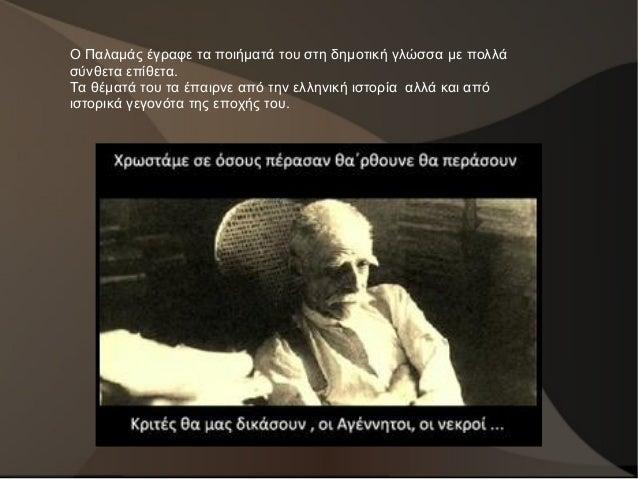 Ο Παλαμάς έγραφε τα ποιήματά του στη δημοτική γλώσσα με πολλά σύνθετα επίθετα. Τα θέματά του τα έπαιρνε από την ελληνική ι...