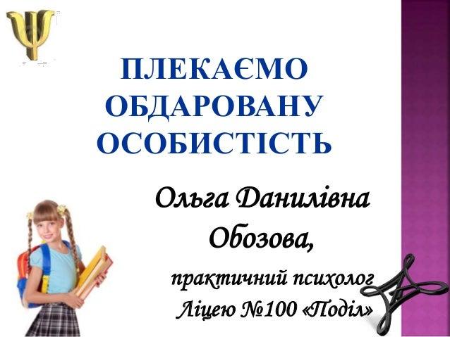 ПЛЕКАЄМО ОБДАРОВАНУ ОСОБИСТІСТЬ Ольга Данилівна Обозова, практичний психолог Ліцею №100 «Поділ»