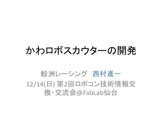 かわロボスカウターの開発 鮫洲レーシング 西村進一 12/14(日) 第2回ロボコン技術情報交 換・交流会@FabLab仙台