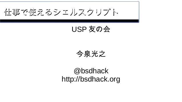 仕事で使えるシェルスクリプト仕事で使えるシェルスクリプト USP 友の会 今泉光之 @bsdhack http://bsdhack.org