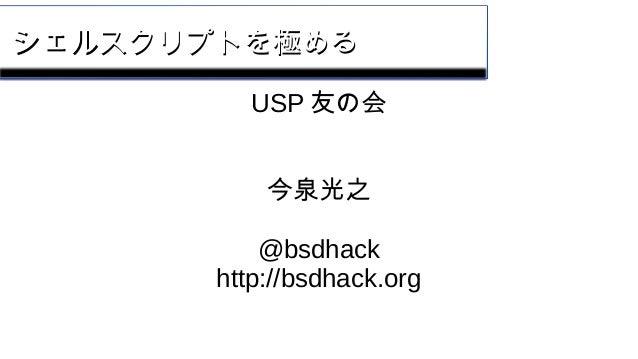 シェルスクリプトを極めるシェルスクリプトを極める USP 友の会 今泉光之 @bsdhack http://bsdhack.org