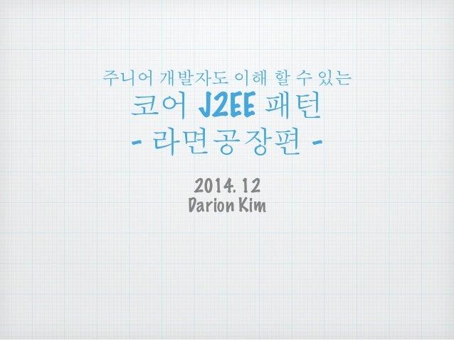 주니어 개발자도 이해 할 수 있는 코어 J2EE 패턴 - 라면공장편 - 2014. 12 Darion Kim