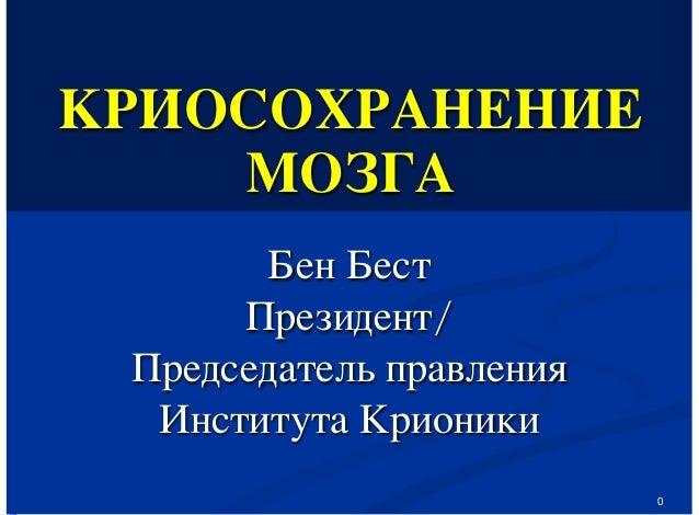 0 КРИОСОХРАНЕНИЕ МОЗГА Бен Бест Президент/ Председатель правления Института Крионики