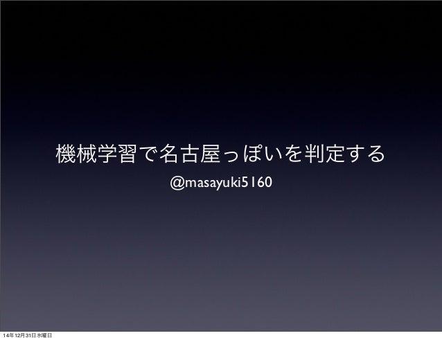 機械学習で名古屋っぽいを判定する @masayuki5160 14年12月31日水曜日