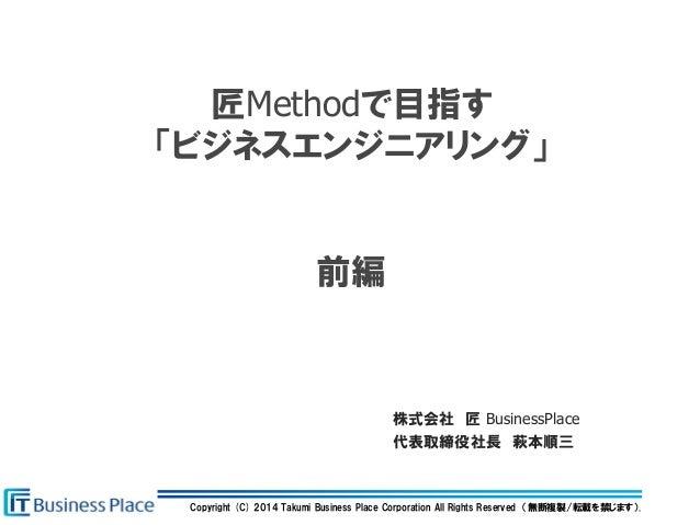 Copyright (C) 2014 Takumi Business Place Corporation All Rights Reserved (無断複製/転載を禁じます). 匠Methodで目指す 「ビジネスエンジニアリング」 前編 株式会...