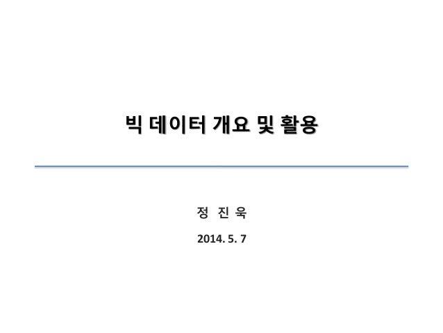 빅 데이터 개요 및 활용 정 진 욱 2014. 5. 7