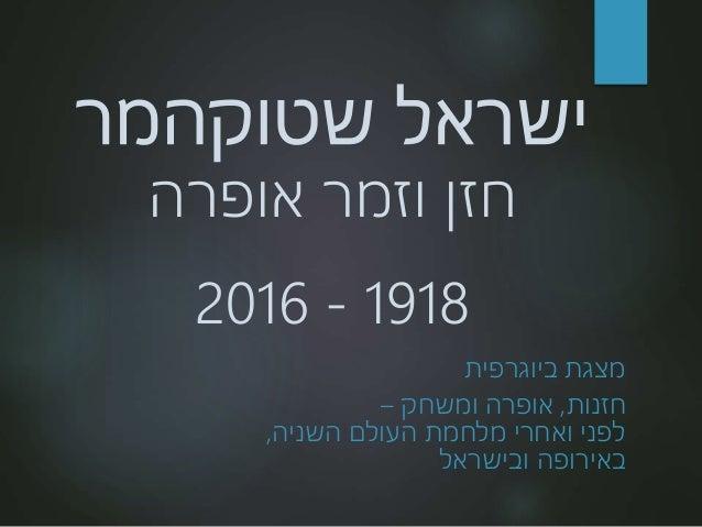 ישראלשטוקהמר אופרה וזמר חזן 1918-2016 ביוגרפית מצגת חזנות,ומשחק אופרה– העולם מלחמת ואחרי לפני...