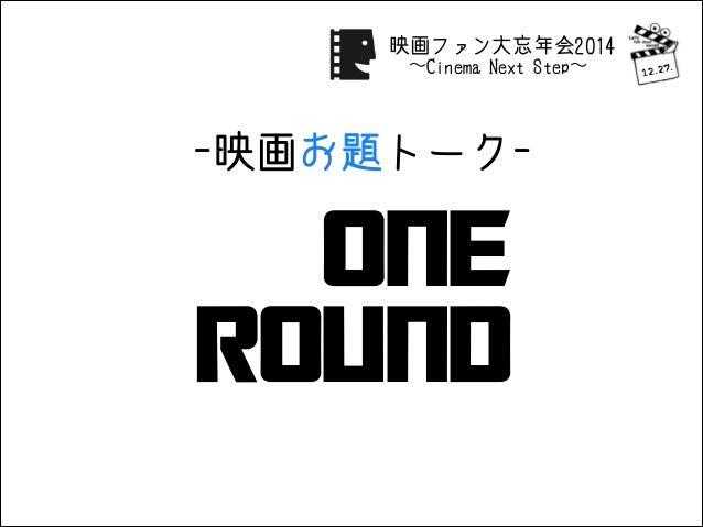 One Round -映画お題トーク- 12.27. 映画ファン大忘年会2014 ∼Cinema Next Step∼