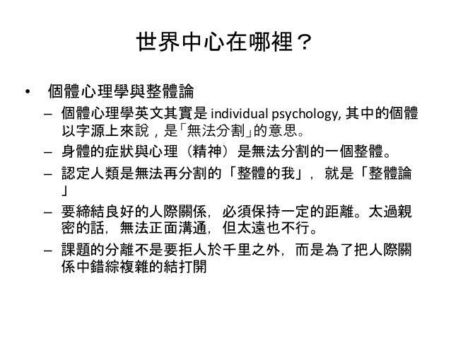 世界中心在哪裡? • 個體心理學與整體論 – 個體心理學英文其實是 individual psychology, 其中的個體 以字源上來說,是「無法分割」的意思。 – 身體的症狀與心理(精神)是無法分割的一個整體。 – 認定人類是無法再分割的「...