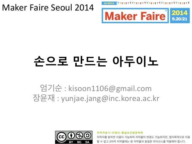손으로 만드는 아두이노   엄기순  :  kisoon1106@gmail.com     장윤재  :  yunjae.jang@inc.korea.ac.kr     Maker  Faire ...