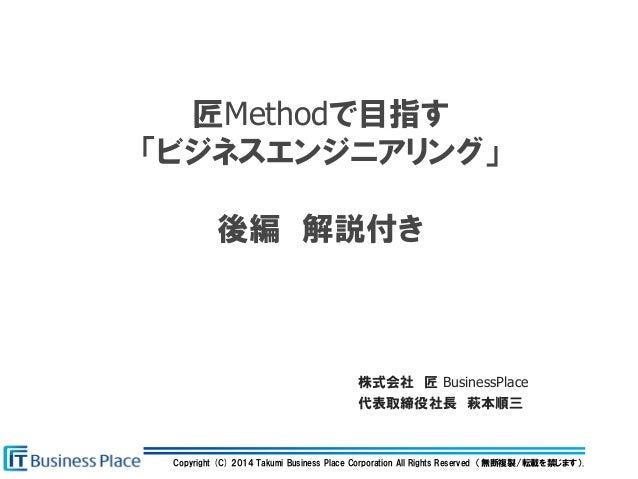 Copyright (C) 2014 Takumi Business Place Corporation All Rights Reserved (無断複製/転載を禁じます). 匠Methodで目指す 「ビジネスエンジニアリング」 後編 解説付...