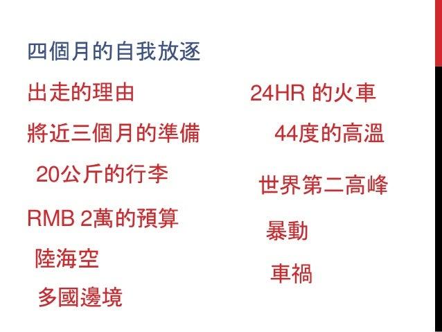 四個月的自我放逐 將近三個月的準備 20公斤的行李 出走的理由 RMB 2萬的預算 陸海空 多國邊境 車禍 暴動 44度的高溫 24HR 的火車 世界第二高峰